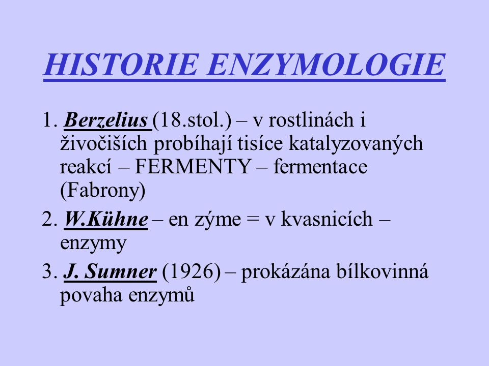 HISTORIE ENZYMOLOGIE 1. Berzelius (18.stol.) – v rostlinách i živočiších probíhají tisíce katalyzovaných reakcí – FERMENTY – fermentace (Fabrony) 2. W