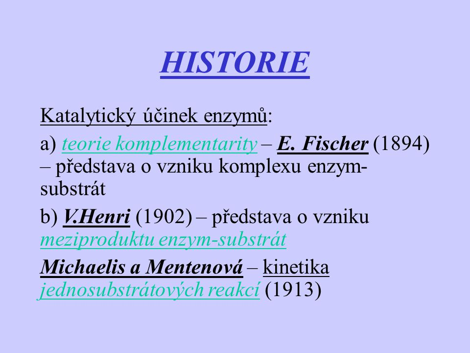 HISTORIE Katalytický účinek enzymů: a) teorie komplementarity – E. Fischer (1894) – představa o vzniku komplexu enzym- substrát b) V.Henri (1902) – př