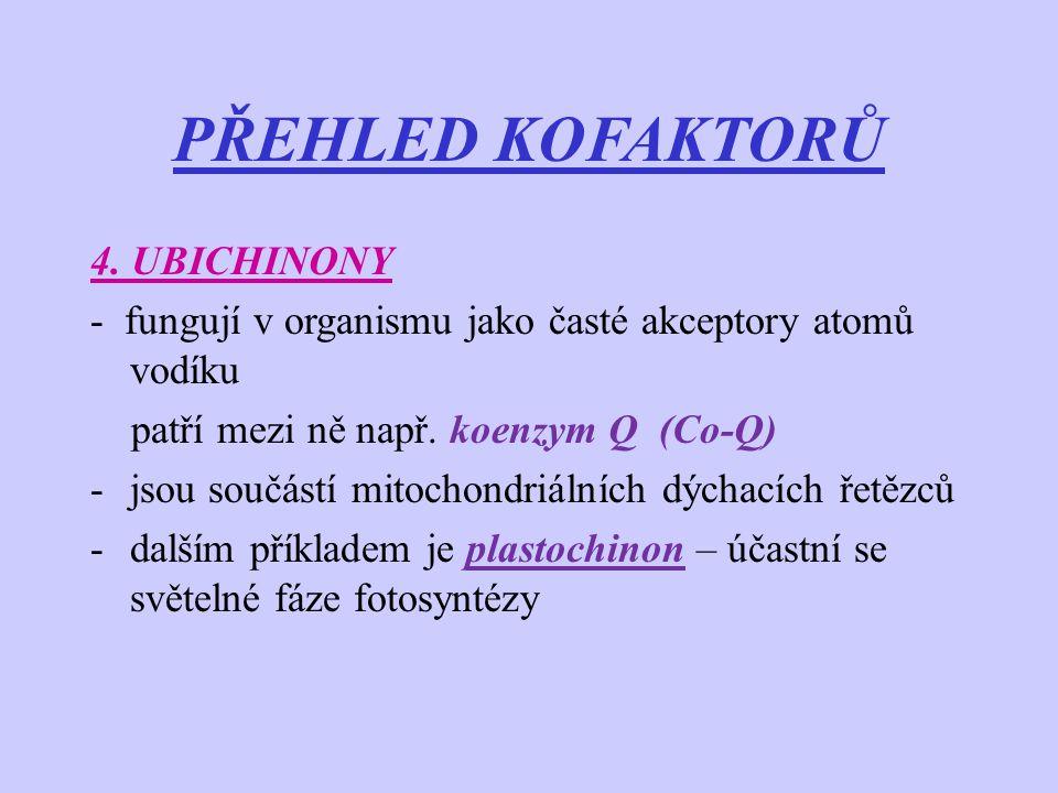 PŘEHLED KOFAKTORŮ 4. UBICHINONY - fungují v organismu jako časté akceptory atomů vodíku patří mezi ně např. koenzym Q (Co-Q) -jsou součástí mitochondr