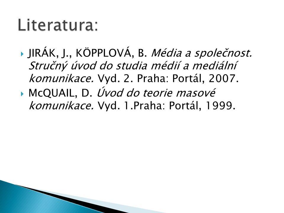  JIRÁK, J., KÖPPLOVÁ, B. Média a společnost. Stručný úvod do studia médií a mediální komunikace. Vyd. 2. Praha: Portál, 2007.  McQUAIL, D. Úvod do t