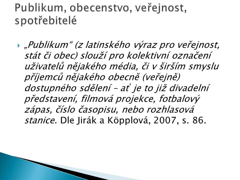 """ """"Publikum (v aj """"audience , v nj Publikum) jako označení institucionalizovaného kolektivního uživatele či příjemce nějakého sdělení je přeneseno z divadla, kabaretu (Jirák a Köpplová, 2007, s."""