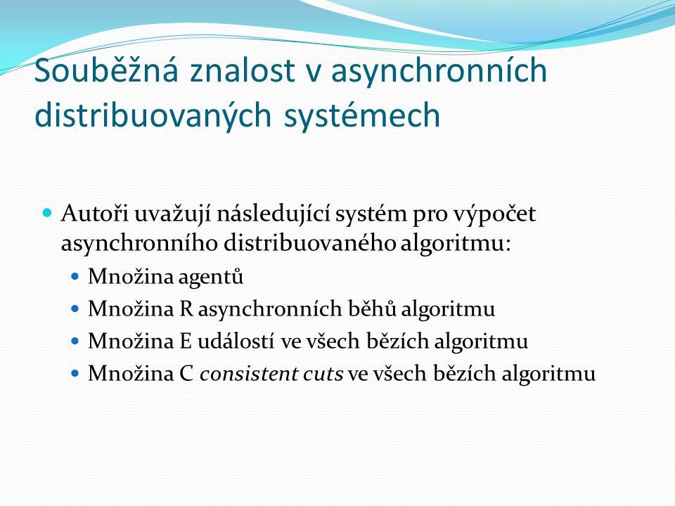 Souběžná znalost v asynchronních distribuovaných systémech Autoři uvažují následující systém pro výpočet asynchronního distribuovaného algoritmu: Množina agentů Množina R asynchronních běhů algoritmu Množina E událostí ve všech bězích algoritmu Množina C consistent cuts ve všech bězích algoritmu