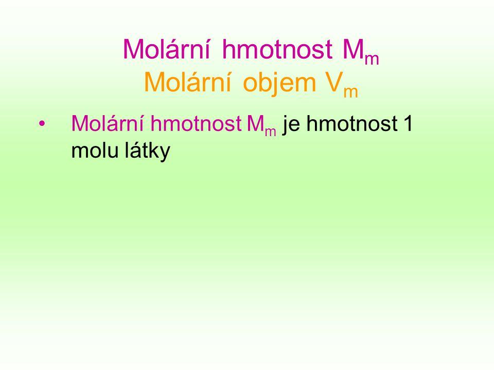 Molární hmotnost M m Molární objem V m Molární hmotnost M m je hmotnost 1 molu látky
