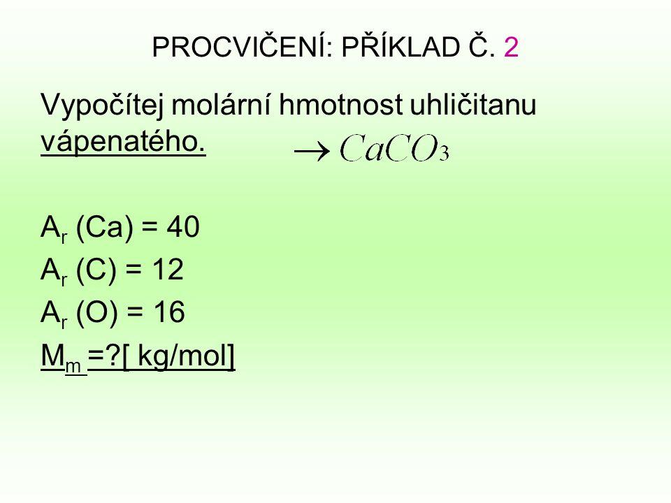 PROCVIČENÍ: PŘÍKLAD Č. 2 Vypočítej molární hmotnost uhličitanu vápenatého.