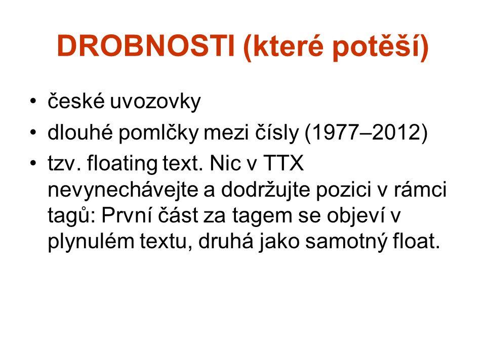 DROBNOSTI (které potěší) české uvozovky dlouhé pomlčky mezi čísly (1977–2012) tzv. floating text. Nic v TTX nevynechávejte a dodržujte pozici v rámci