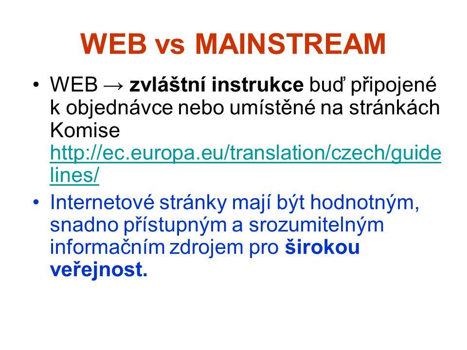 WEB vs MAINSTREAM WEB → zvláštní instrukce buď připojené k objednávce nebo umístěné na stránkách Komise http://ec.europa.eu/translation/czech/guide lines/ http://ec.europa.eu/translation/czech/guide lines/ Internetové stránky mají být hodnotným, snadno přístupným a srozumitelným informačním zdrojem pro širokou veřejnost.