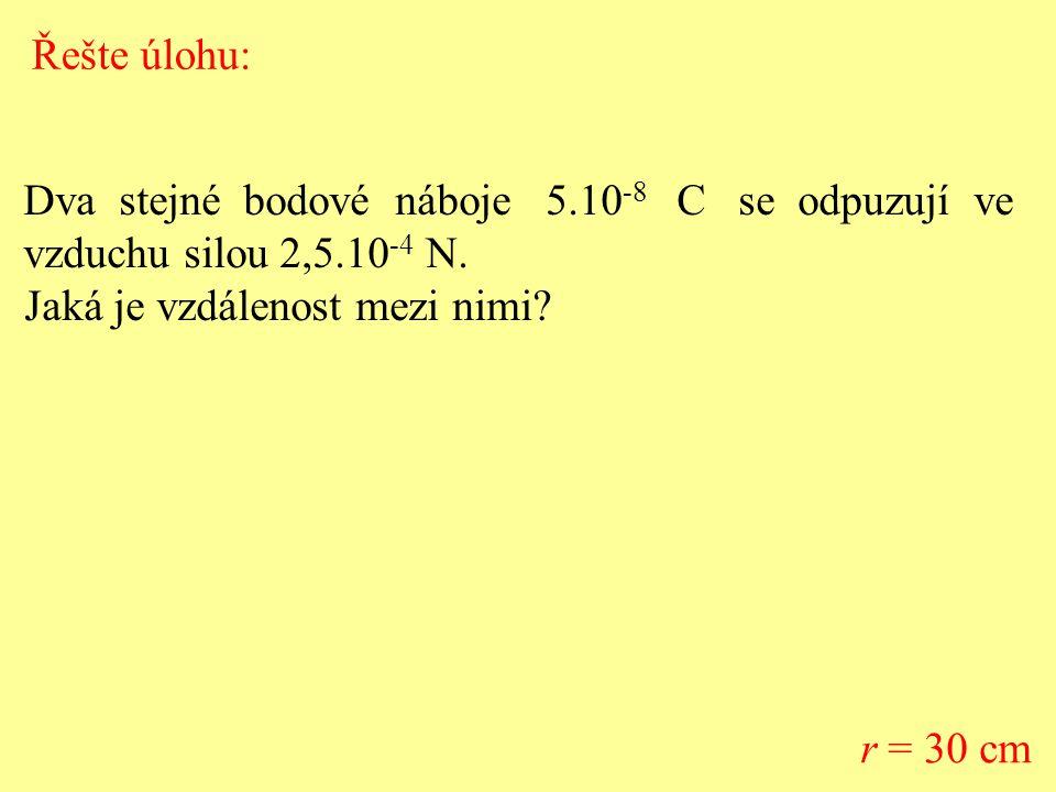 Dva stejné bodové náboje 5.10 -8 C se odpuzují ve vzduchu silou 2,5.10 -4 N. Jaká je vzdálenost mezi nimi? r = 30 cm Řešte úlohu: