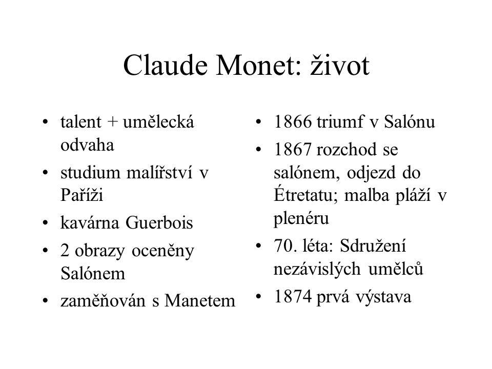 Claude Monet: život talent + umělecká odvaha studium malířství v Paříži kavárna Guerbois 2 obrazy oceněny Salónem zaměňován s Manetem 1866 triumf v Salónu 1867 rozchod se salónem, odjezd do Étretatu; malba pláží v plenéru 70.