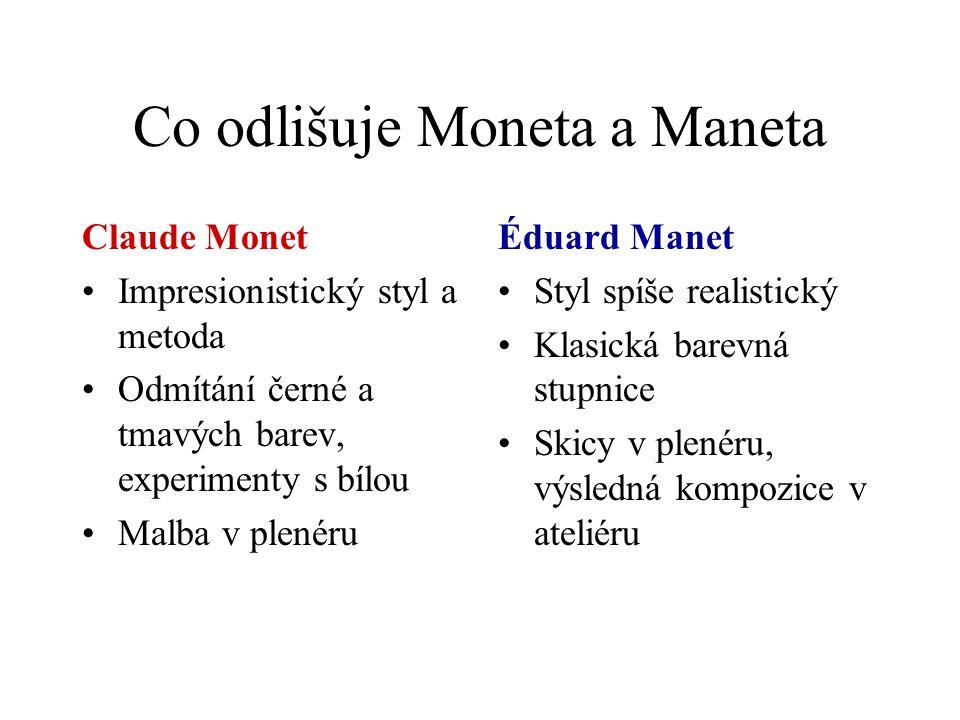 Co odlišuje Moneta a Maneta Claude Monet Impresionistický styl a metoda Odmítání černé a tmavých barev, experimenty s bílou Malba v plenéru Éduard Manet Styl spíše realistický Klasická barevná stupnice Skicy v plenéru, výsledná kompozice v ateliéru