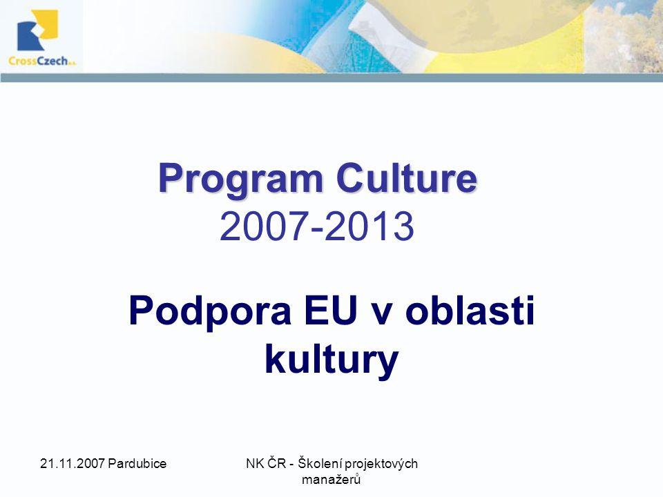 21.11.2007 PardubiceNK ČR - Školení projektových manažerů Program Culture Program Culture 2007-2013 Podpora EU v oblasti kultury