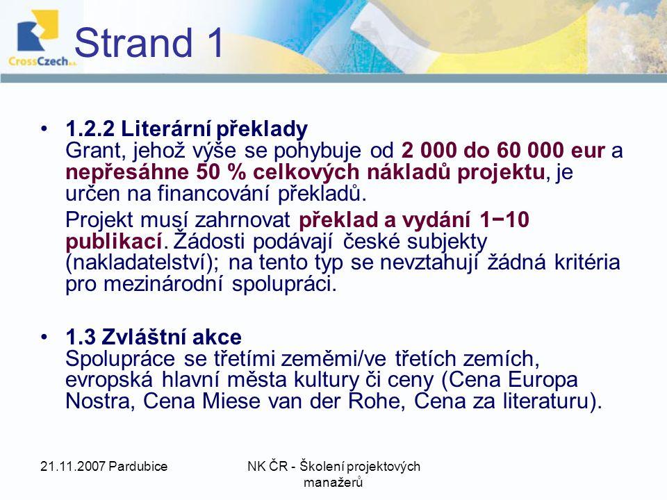 21.11.2007 PardubiceNK ČR - Školení projektových manažerů Strand 1 1.2.2 Literární překlady Grant, jehož výše se pohybuje od 2 000 do 60 000 eur a nepřesáhne 50 % celkových nákladů projektu, je určen na financování překladů.