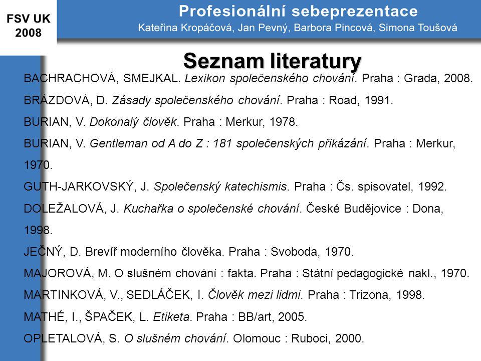 Seznam literatury BACHRACHOVÁ, SMEJKAL. Lexikon společenského chování. Praha : Grada, 2008. BRÁZDOVÁ, D. Zásady společenského chování. Praha : Road, 1