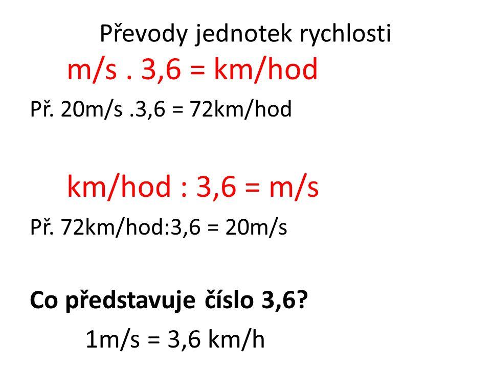 Převody jednotek rychlosti m/s.3,6 = km/hod Př. 20m/s.3,6 = 72km/hod km/hod : 3,6 = m/s Př.