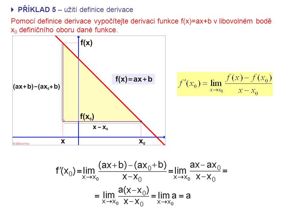 PŘÍKLAD 5 – užití definice derivace Pomocí definice derivace vypočítejte derivaci funkce f(x)=ax+b v libovolném bodě x 0 definičního oboru dané funkce.