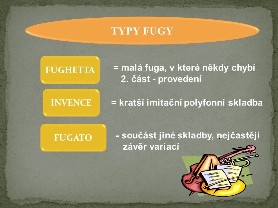 TYPY FUGY INVENCE FUGHETTA FUGATO = malá fuga, v které někdy chybí 2. část - provedení = kratší imitační polyfonní skladba = součást jiné skladby, nej