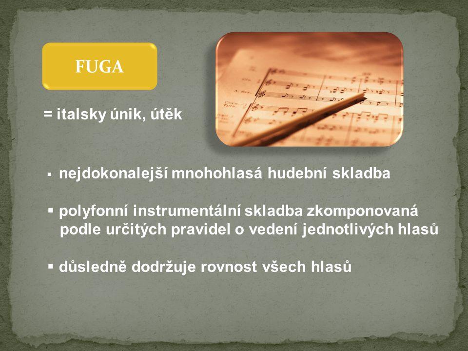 FUGA  nejdokonalejší mnohohlasá hudební skladba  polyfonní instrumentální skladba zkomponovaná podle určitých pravidel o vedení jednotlivých hlasů  důsledně dodržuje rovnost všech hlasů = italsky únik, útěk