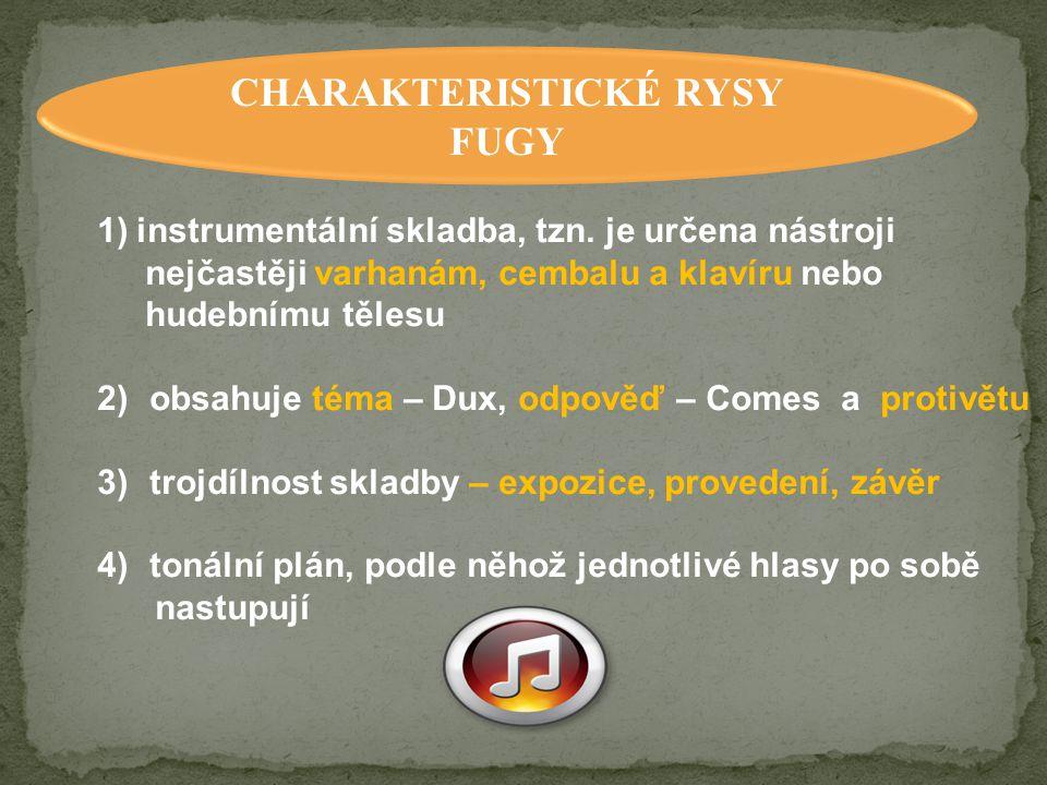 CHARAKTERISTICKÉ RYSY FUGY 1)instrumentální skladba, tzn. je určena nástroji nejčastěji varhanám, cembalu a klavíru nebo hudebnímu tělesu 2)obsahuje t