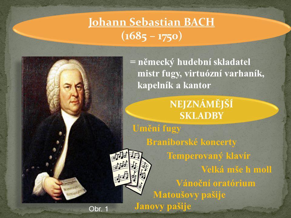 Johann Sebastian BACH (1685 – 1750) = německý hudební skladatel mistr fugy, virtuózní varhaník, kapelník a kantor NEJZNÁMĚJŠÍ SKLADBY Janovy pašije Um