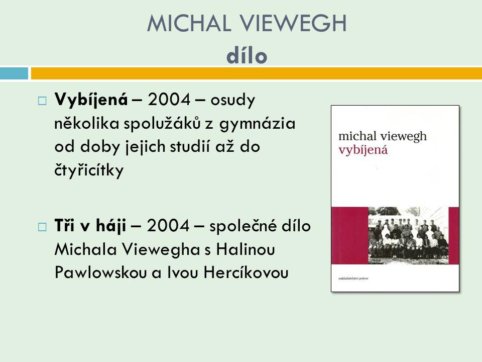 MICHAL VIEWEGH dílo  Vybíjená – 2004 – osudy několika spolužáků z gymnázia od doby jejich studií až do čtyřicítky  Tři v háji – 2004 – společné dílo
