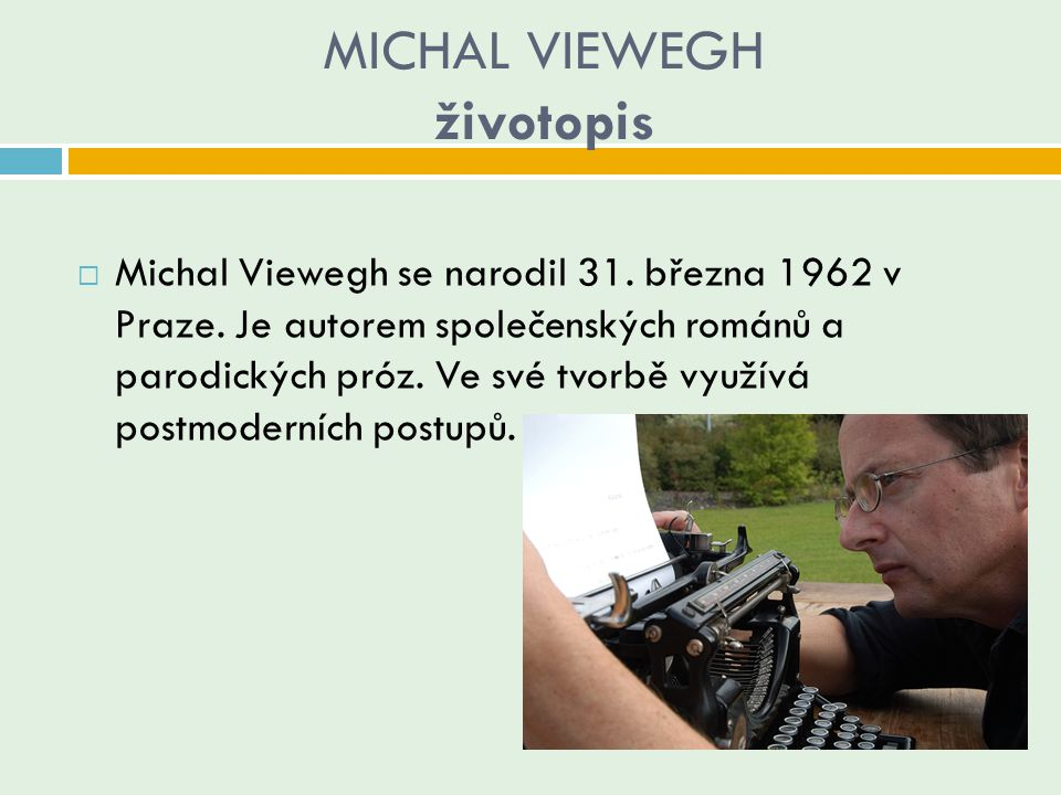 MICHAL VIEWEGH životopis  Michal Viewegh se narodil 31. března 1962 v Praze. Je autorem společenských románů a parodických próz. Ve své tvorbě využív