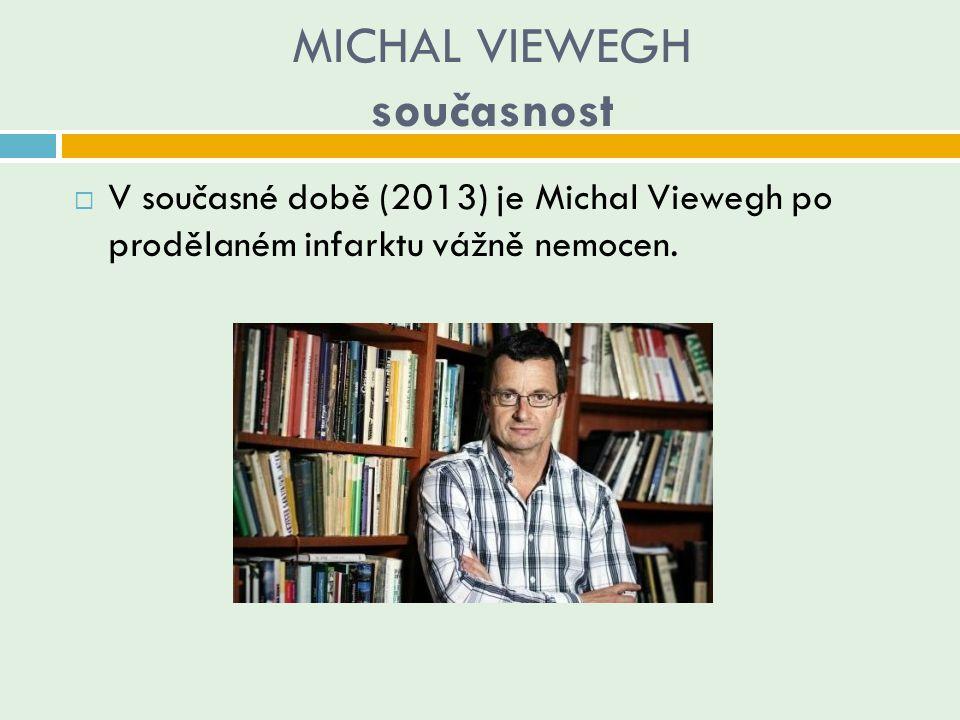 MICHAL VIEWEGH současnost  V současné době (2013) je Michal Viewegh po prodělaném infarktu vážně nemocen.