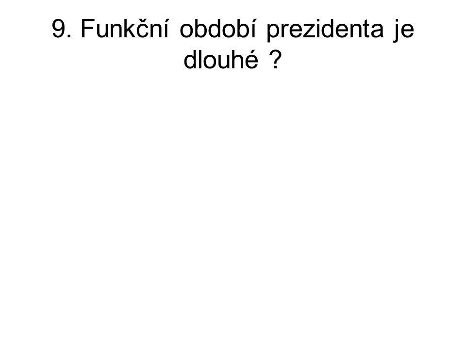 9. Funkční období prezidenta je dlouhé ?