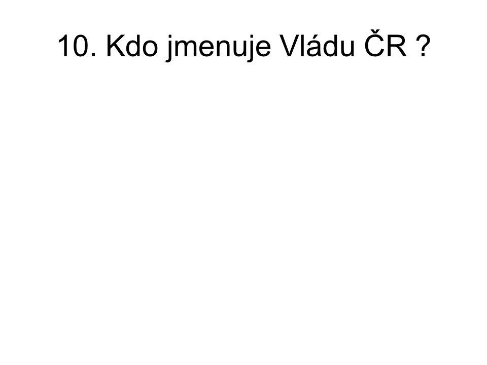 10. Kdo jmenuje Vládu ČR ?
