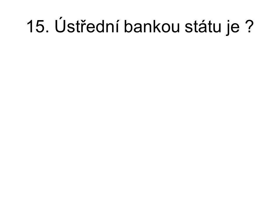 15. Ústřední bankou státu je ?