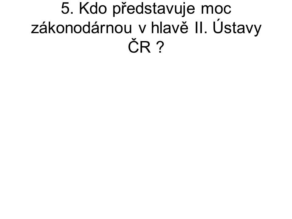 5. Kdo představuje moc zákonodárnou v hlavě II. Ústavy ČR ?