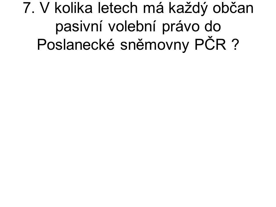 7. V kolika letech má každý občan pasivní volební právo do Poslanecké sněmovny PČR ?