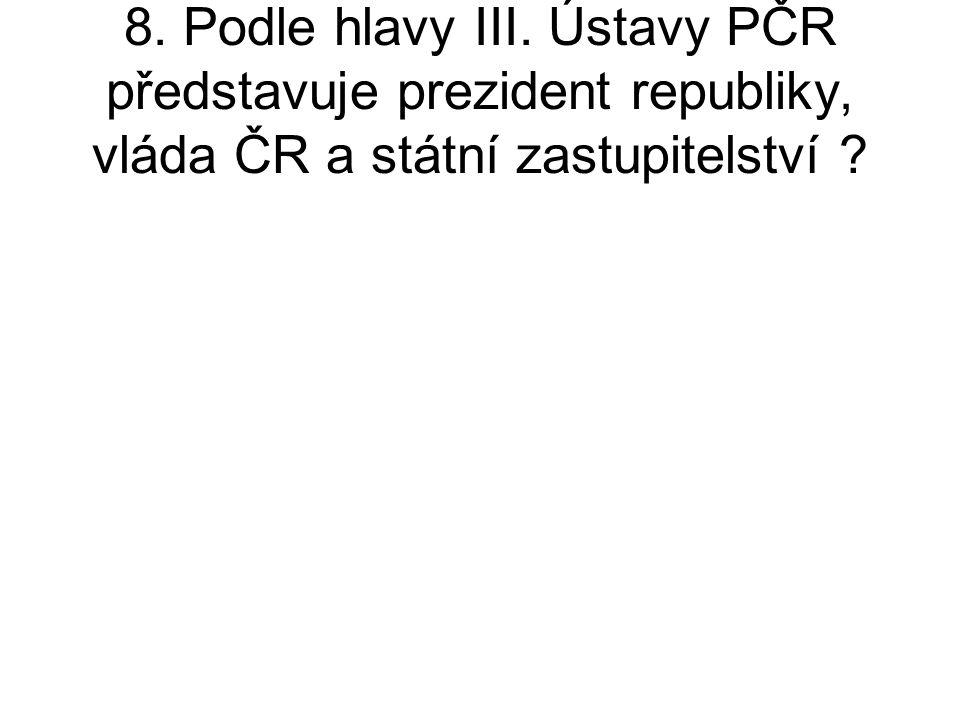 8. Podle hlavy III. Ústavy PČR představuje prezident republiky, vláda ČR a státní zastupitelství ?