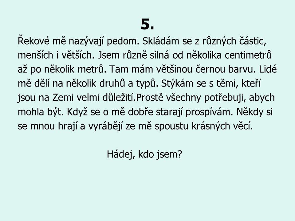 5. Řekové mě nazývají pedom. Skládám se z různých částic, menších i větších. Jsem různě silná od několika centimetrů až po několik metrů. Tam mám větš