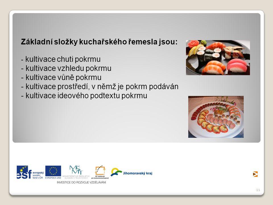 11 Základní složky kuchařského řemesla jsou: - kultivace chuti pokrmu - kultivace vzhledu pokrmu - kultivace vůně pokrmu - kultivace prostředí, v němž