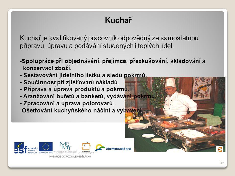 12 Kuchař Kuchař je kvalifikovaný pracovník odpovědný za samostatnou přípravu, úpravu a podávání studených i teplých jídel. -Spolupráce při objednáván