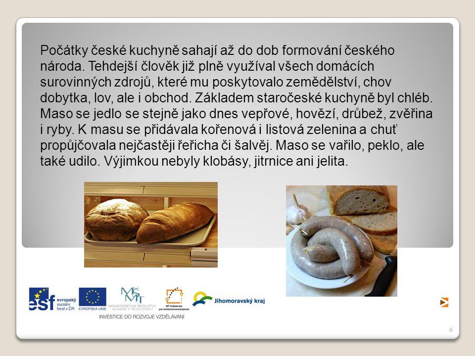 6 Počátky české kuchyně sahají až do dob formování českého národa. Tehdejší člověk již plně využíval všech domácích surovinných zdrojů, které mu posky