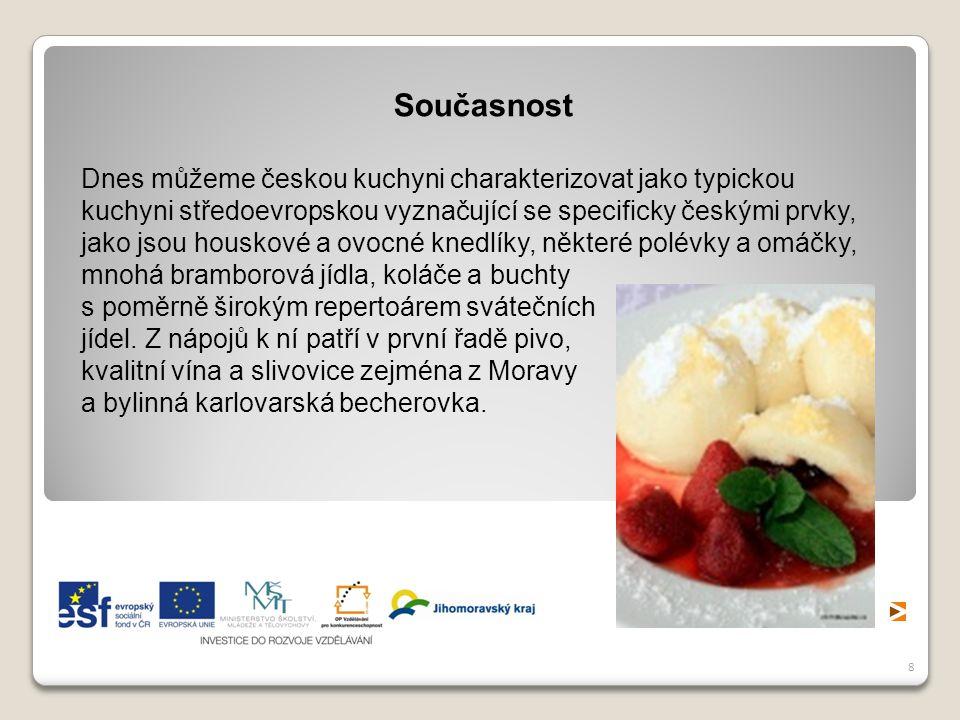 8 Současnost Dnes můžeme českou kuchyni charakterizovat jako typickou kuchyni středoevropskou vyznačující se specificky českými prvky, jako jsou housk