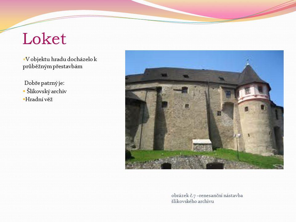 Loket V objektu hradu docházelo k průběžným přestavbám Dobře patrný je:  Šlikovský archiv  Hradní věž obrázek č.7 –renesanční nástavba šlikovského a