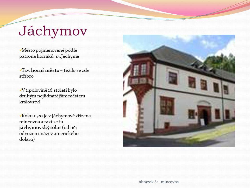 Jáchymov Město pojmenované podle patrona horníků sv.Jáchyma Tzv. horní město – těžilo se zde stříbro V 1.polovině 16.století bylo druhým nejlidnatější