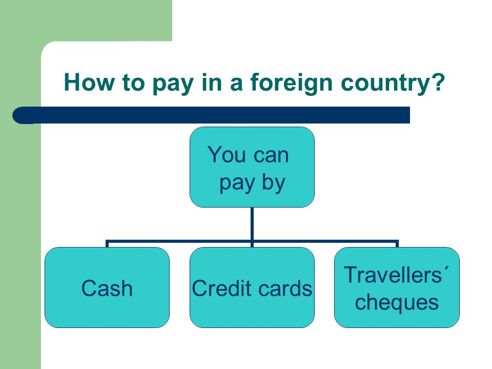 How to pay in a foreign country? You can pay by Cash Credit cards Travellers´ cheques