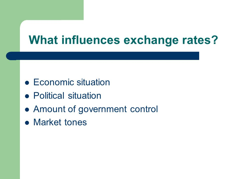 What influences exchange rates? Economic situation Political situation Amount of government control Market tones