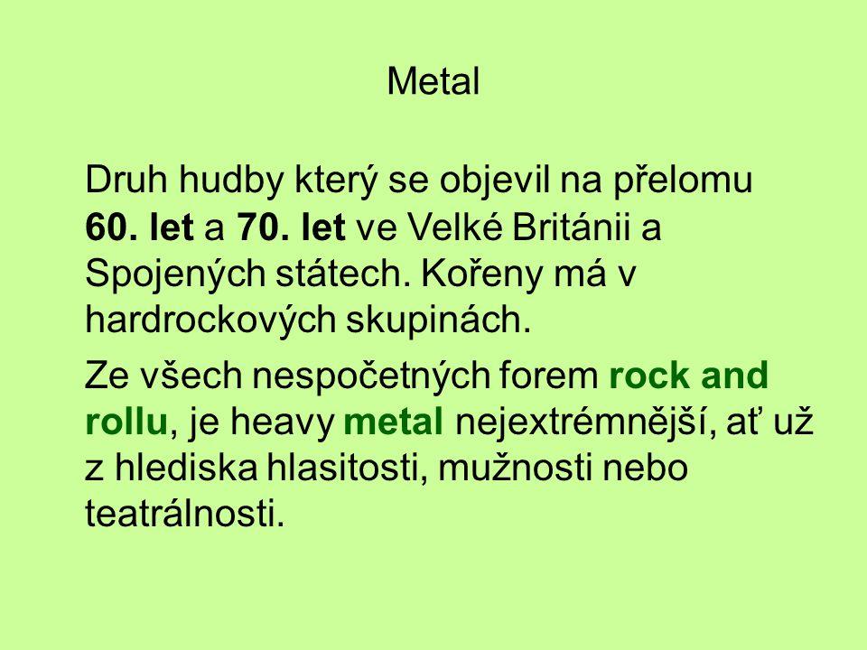Metal Druh hudby který se objevil na přelomu 60. let a 70. let ve Velké Británii a Spojených státech. Kořeny má v hardrockových skupinách. Ze všech ne