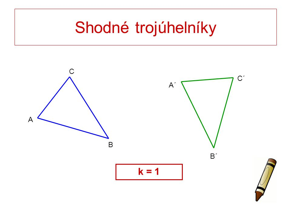 Shodné trojúhelníky C B A A´ B´ C´ k = 1