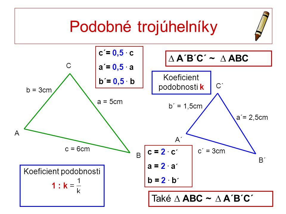 C´ B´ A´ C A Podobné trojúhelníky c´ = 3cm a´= 2,5cm b´ = 1,5cm B a = 5cm c = 6cm b = 3cm c´= 0,5. c a´= 0,5. a b´= 0,5. b ∆ A´B´C´ ~ ∆ ABC c = 2. c ´