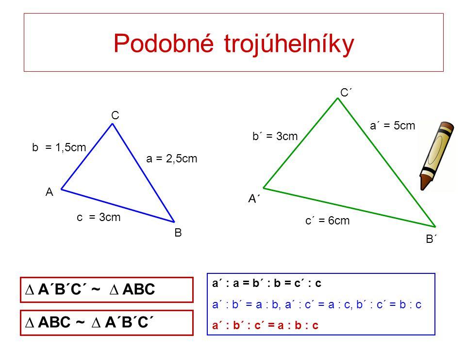 c´ = 6cm a´ = 5cm b´ = 3cm c = 3cm b = 1,5cm a = 2,5cm Podobné trojúhelníky C B A C´ B´ A´ ∆ A´B´C´ ~ ∆ ABC ∆ ABC ~ ∆ A´B´C´ a´ : a = b´ : b = c´ : c