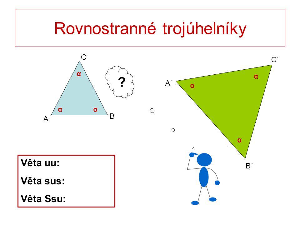 Rovnostranné trojúhelníky C B A B´ C´ A´ γ α α α α αα ? Věta uu: Věta sus: Věta Ssu: