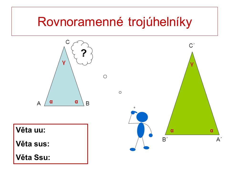 C´ B´A´ Rovnoramenné trojúhelníky C BA ? Věta uu: Věta sus: Věta Ssu: αα αα γ γ