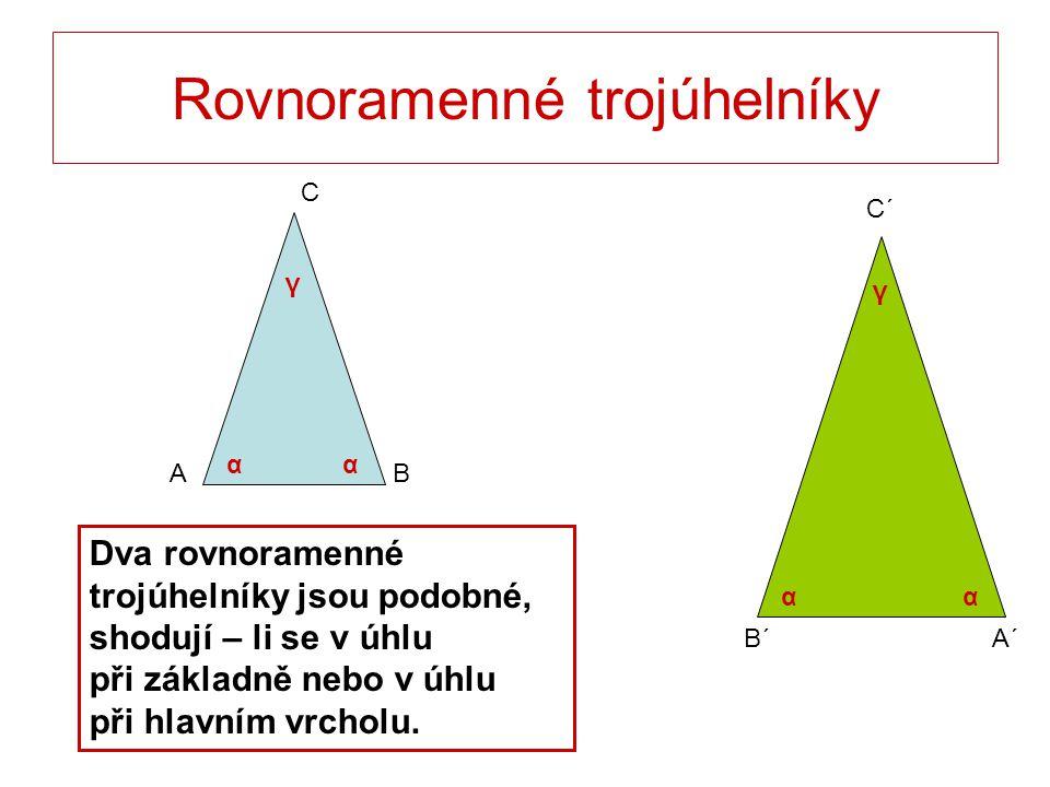 C´ B´A´ Rovnoramenné trojúhelníky C BA Dva rovnoramenné trojúhelníky jsou podobné, shodují – li se v úhlu při základně nebo v úhlu při hlavním vrcholu