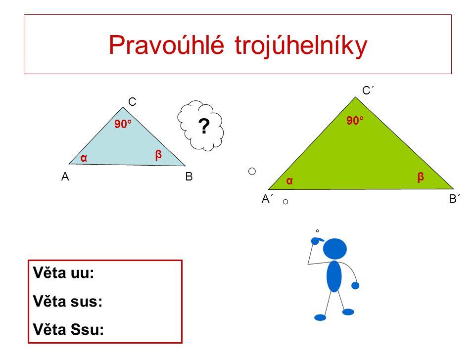 A´B´ C´ Pravoúhlé trojúhelníky C BA ? Věta uu: Věta sus: Věta Ssu: 90° α α β β