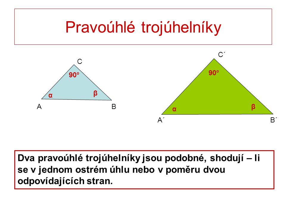 A´B´ C´ Pravoúhlé trojúhelníky C BA Dva pravoúhlé trojúhelníky jsou podobné, shodují – li se v jednom ostrém úhlu nebo v poměru dvou odpovídajících st