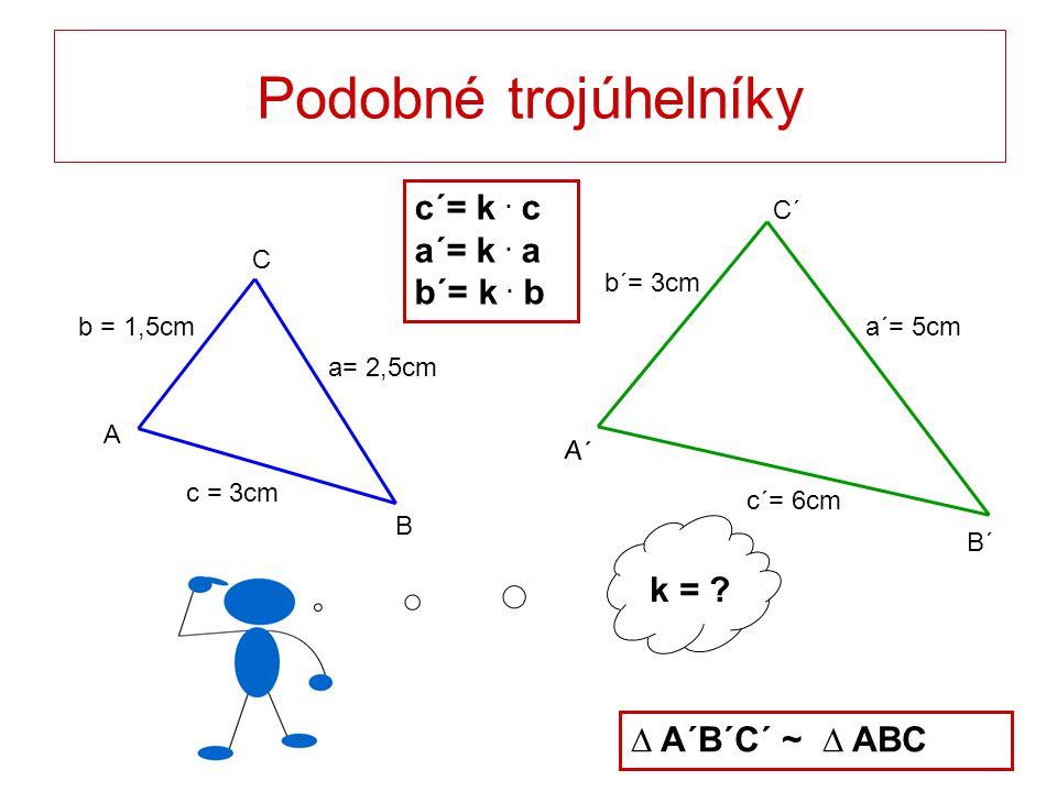 k = ? Podobné trojúhelníky c = 3cm a= 2,5cm b = 1,5cm C B A a´= 5cm c´= 6cm b´= 3cm C´ B´ A´ c´= k. c a´= k. a b´= k. b ∆ A´B´C´ ~ ∆ ABC